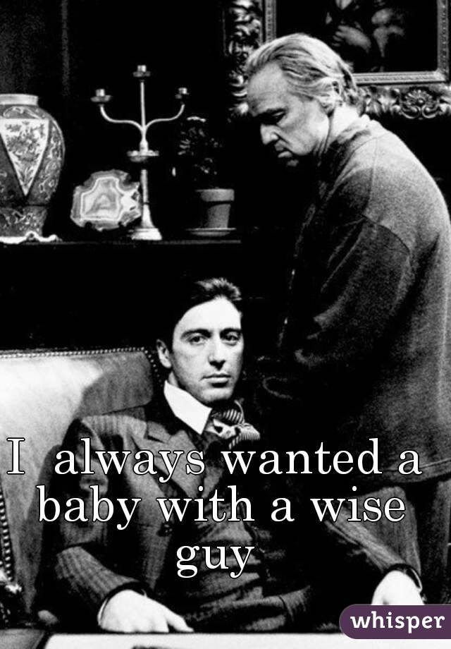 I  always wanted a baby with a wise guy