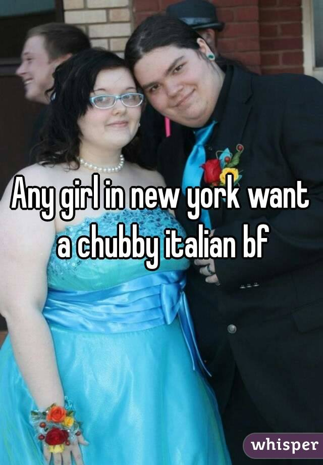 Any girl in new york want a chubby italian bf