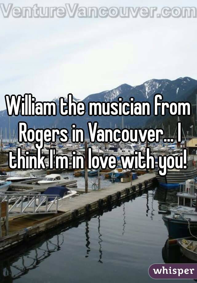 William the musician from Rogers in Vancouver... I think I'm in love with you!