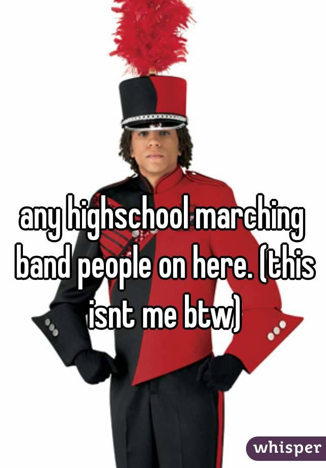 any highschool marching band people on here. (this isnt me btw)
