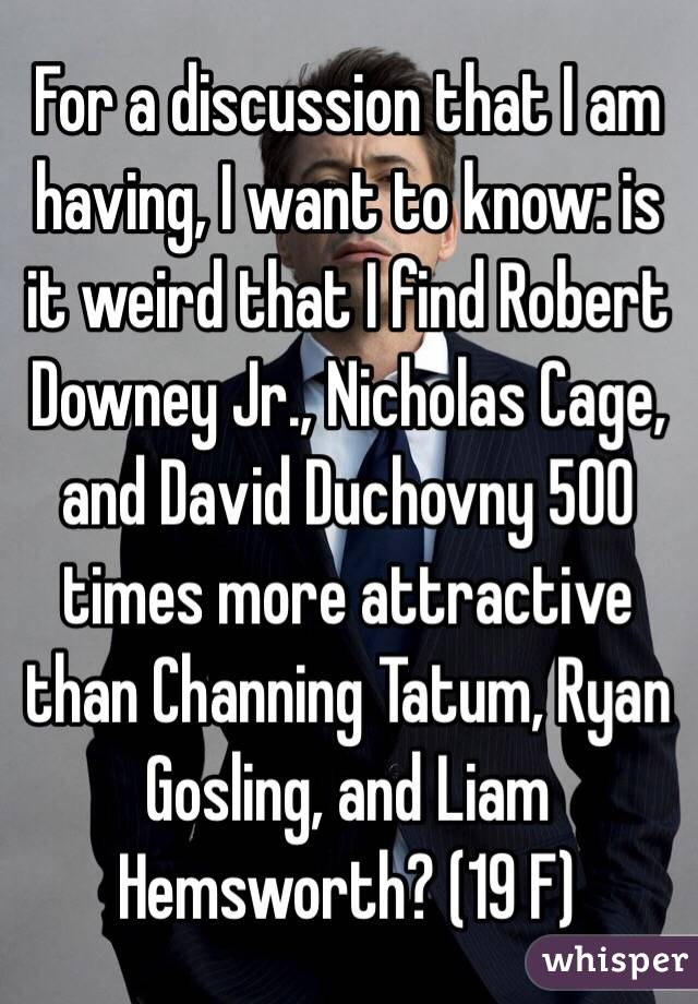 For a discussion that I am having, I want to know: is it weird that I find Robert Downey Jr., Nicholas Cage, and David Duchovny 500 times more attractive than Channing Tatum, Ryan Gosling, and Liam Hemsworth? (19 F)