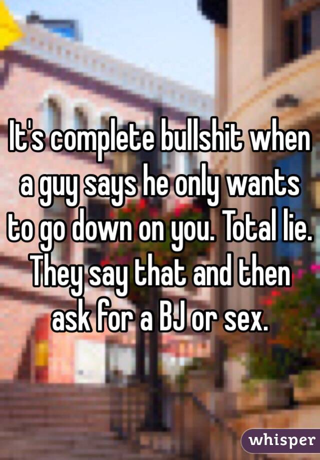 It's complete bullshit when a guy says he only wants to go down on you. Total lie. They say that and then ask for a BJ or sex.