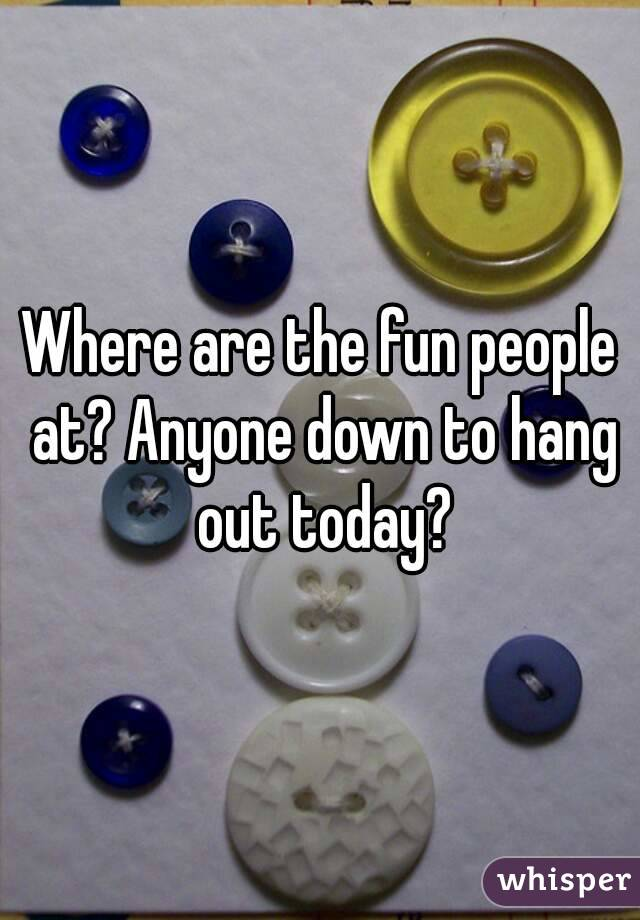 Where are the fun people at? Anyone down to hang out today?