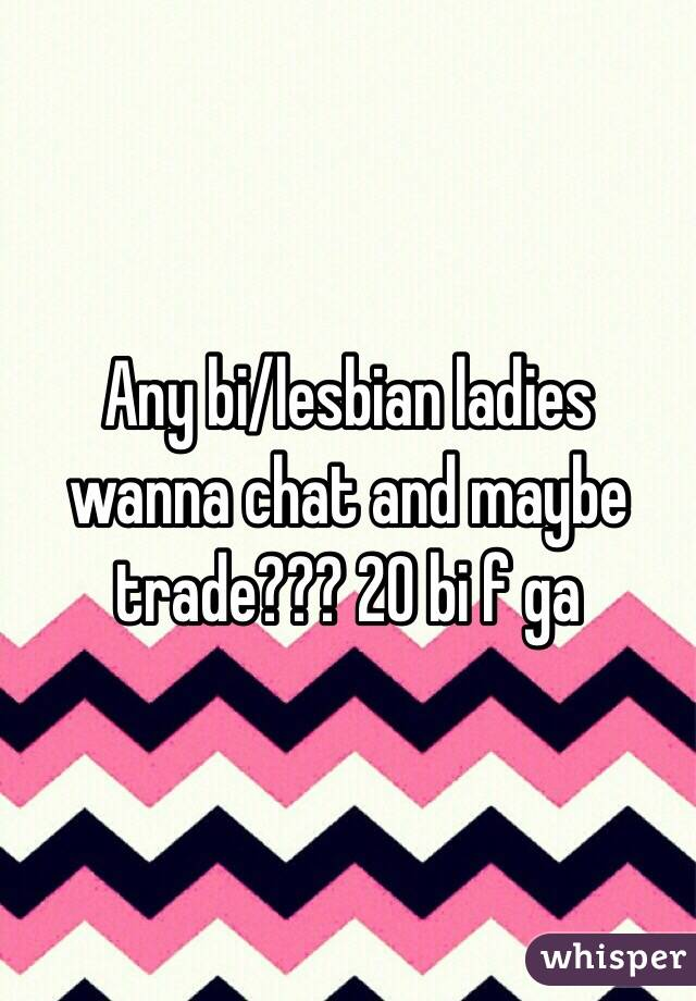 Any bi/lesbian ladies wanna chat and maybe trade??? 20 bi f ga