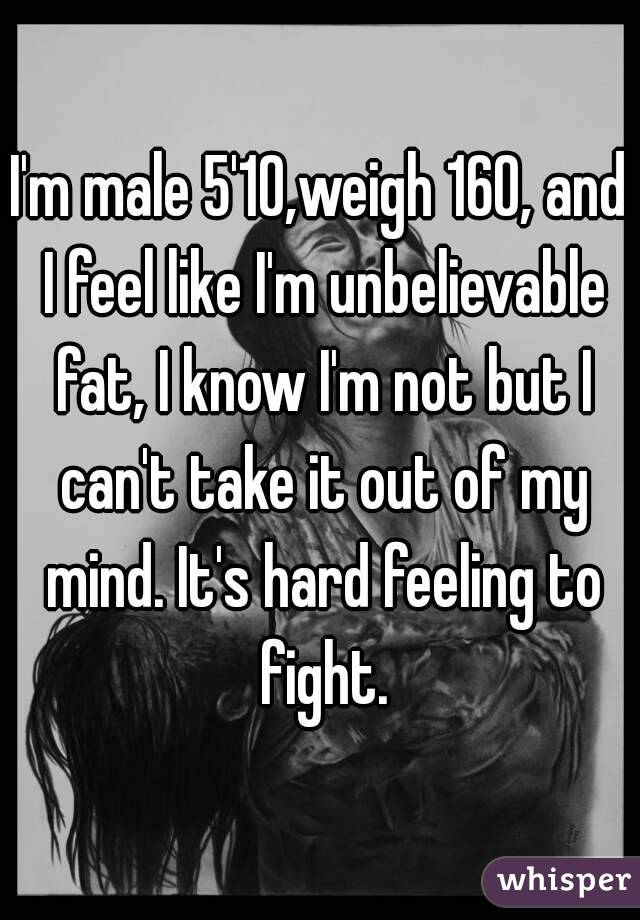 I'm male 5'10,weigh 160, and I feel like I'm unbelievable fat, I know I'm not but I can't take it out of my mind. It's hard feeling to fight.
