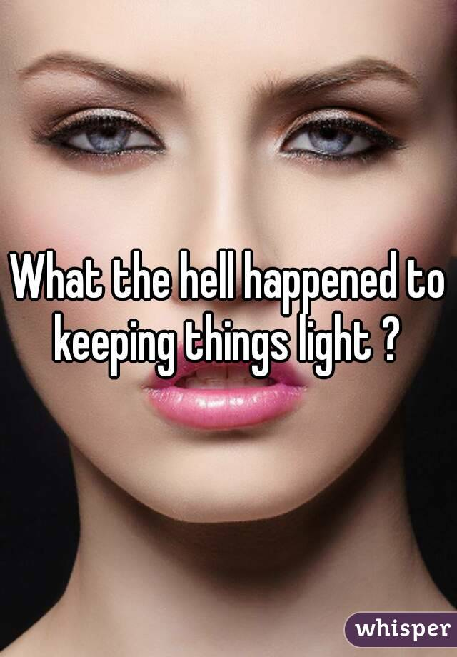 What the hell happened to keeping things light ?