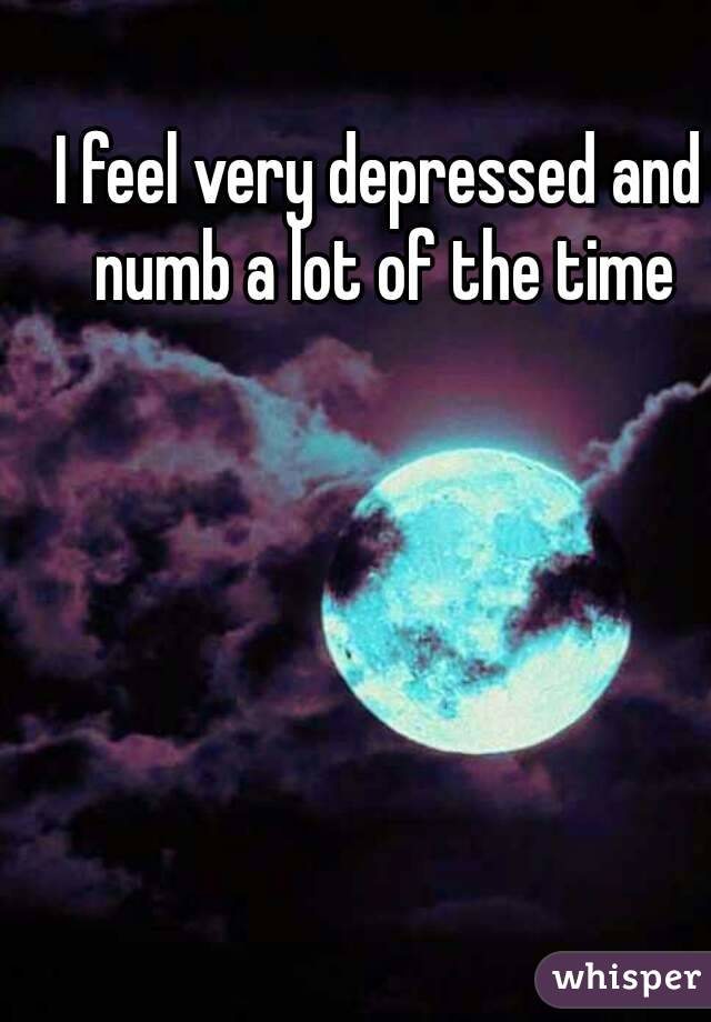 I feel very depressed and numb a lot of the time