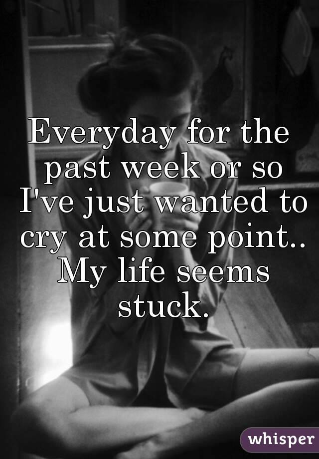 Everyday for the past week or so I've just wanted to cry at some point.. My life seems stuck.