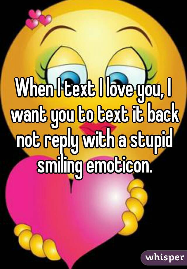 When I text I love you, I want you to text it back not reply with a stupid smiling emoticon.