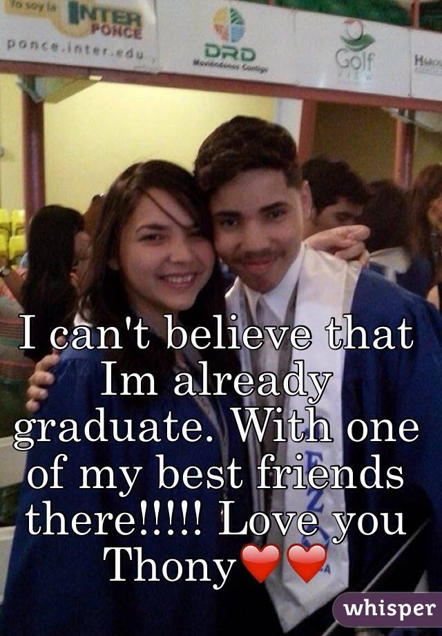 I can't believe that Im already graduate. With one of my best friends there!!!!! Love you Thony❤️❤️
