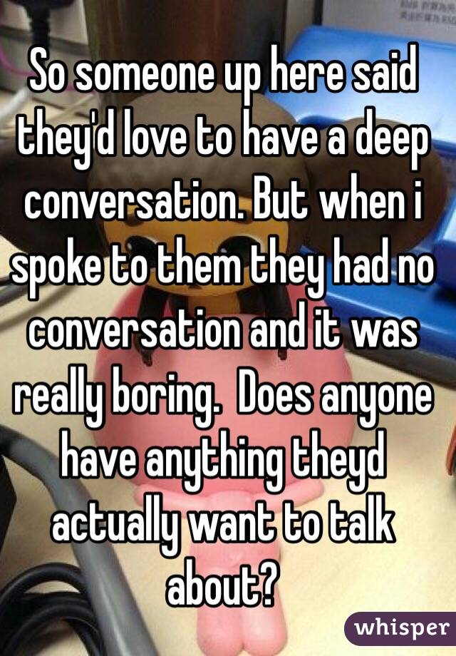 So someone up here said they'd love to have a deep conversation. But when i spoke to them they had no conversation and it was really boring.  Does anyone have anything theyd actually want to talk about?