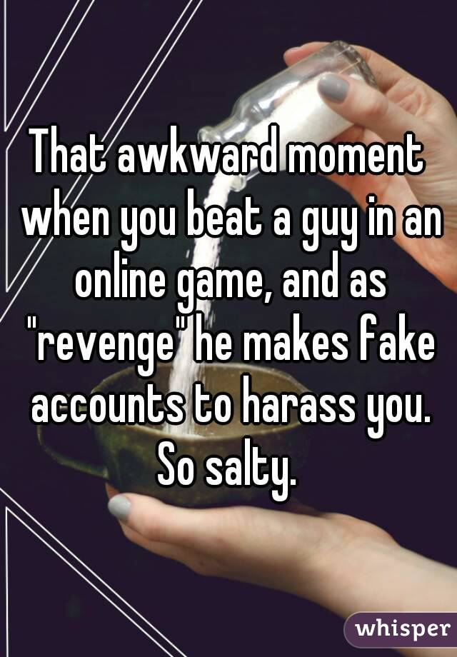 "That awkward moment when you beat a guy in an online game, and as ""revenge"" he makes fake accounts to harass you. So salty."