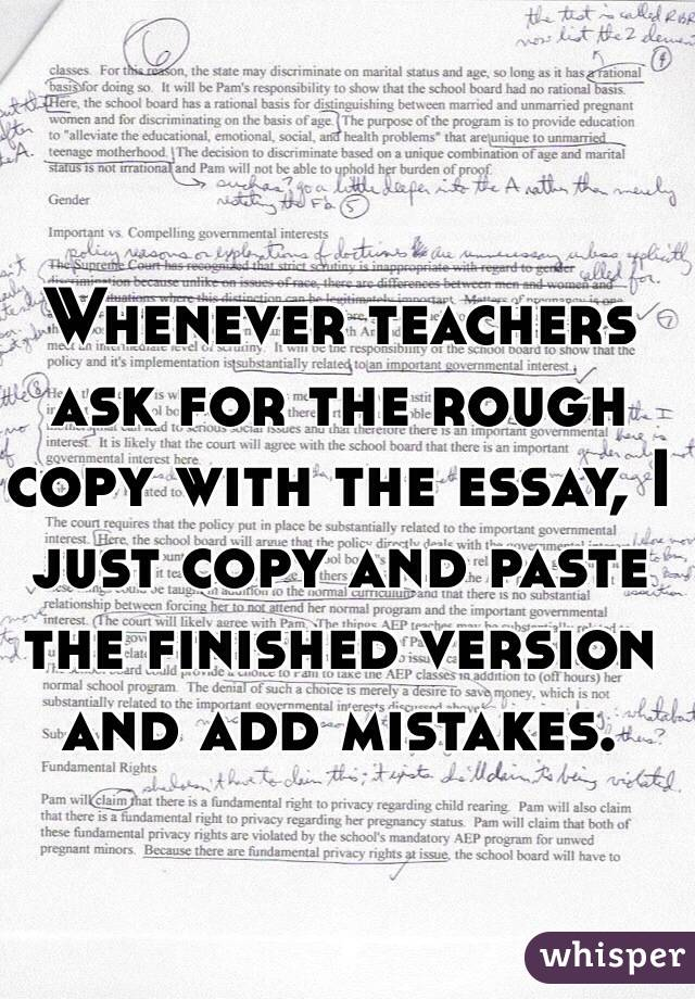 Whenever teachers ask for the rough copy with the essay, I just copy and paste the finished version and add mistakes.