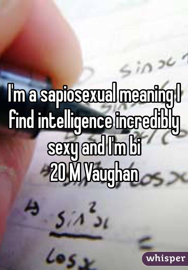 I'm a sapiosexual meaning I find intelligence incredibly sexy and I'm bi  20 M Vaughan