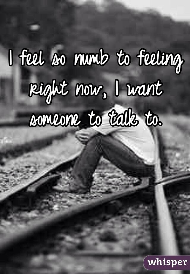 I feel so numb to feeling right now, I want someone to talk to.