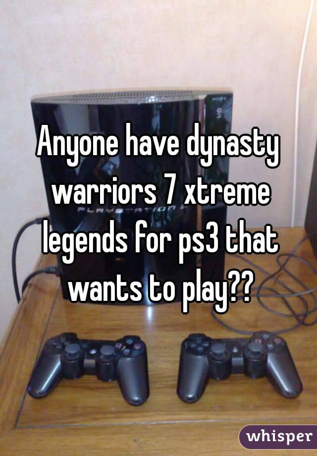 Anyone have dynasty warriors 7 xtreme legends for ps3 that wants to play??