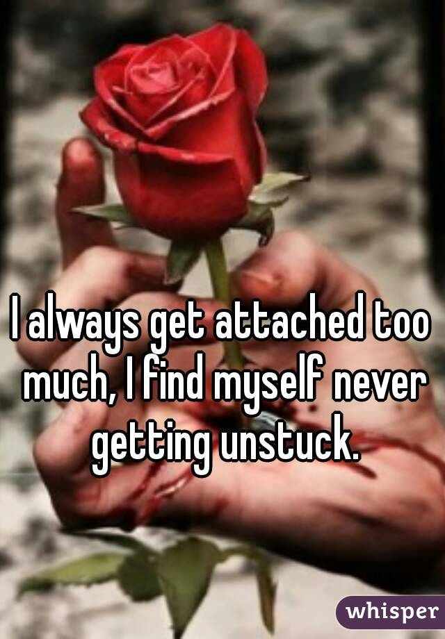 I always get attached too much, I find myself never getting unstuck.