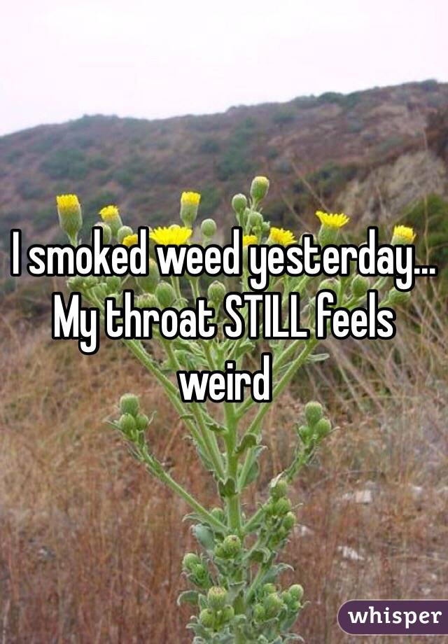 I smoked weed yesterday... My throat STILL feels weird