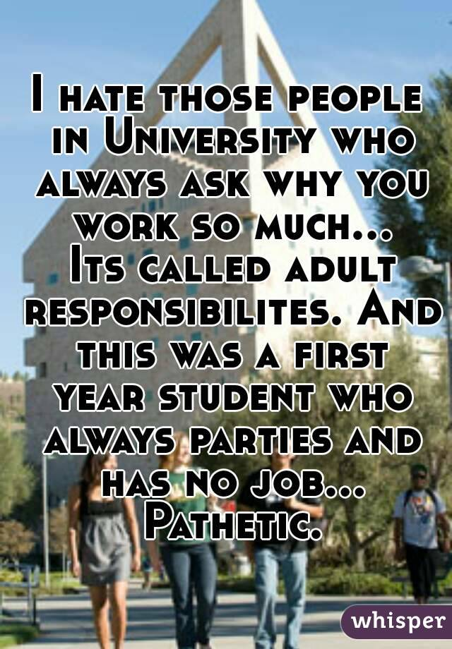 I hate those people in University who always ask why you work so much... Its called adult responsibilites. And this was a first year student who always parties and has no job... Pathetic.