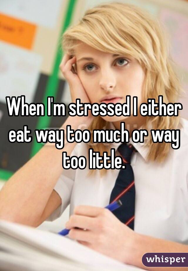 When I'm stressed I either eat way too much or way too little.