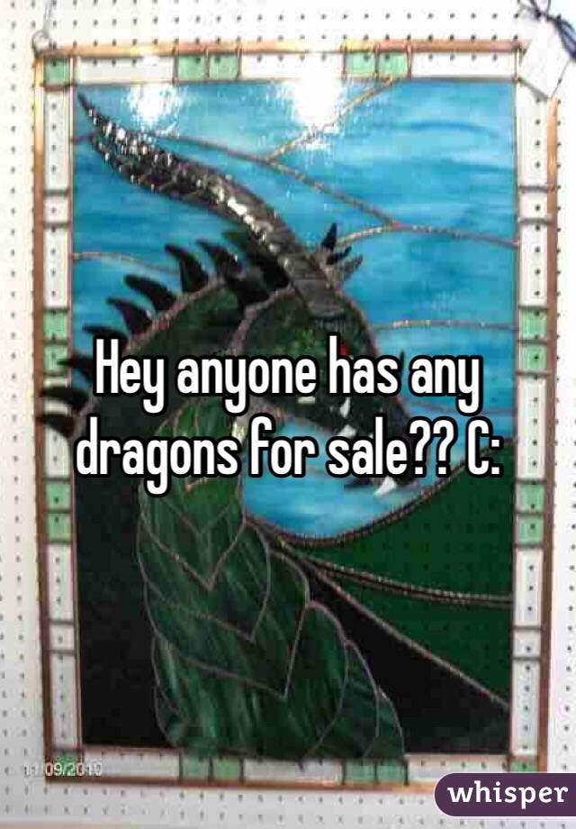 Hey anyone has any dragons for sale?? C: