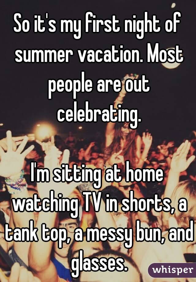 So it's my first night of summer vacation. Most people are out celebrating.  I'm sitting at home watching TV in shorts, a tank top, a messy bun, and glasses.