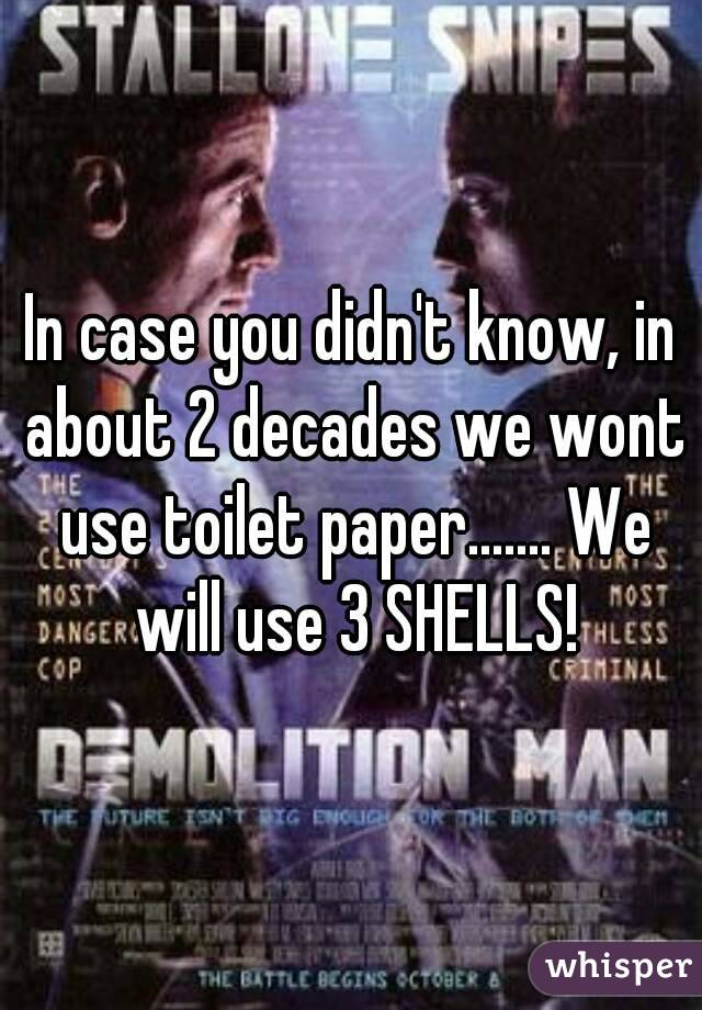 In case you didn't know, in about 2 decades we wont use toilet paper....... We will use 3 SHELLS!