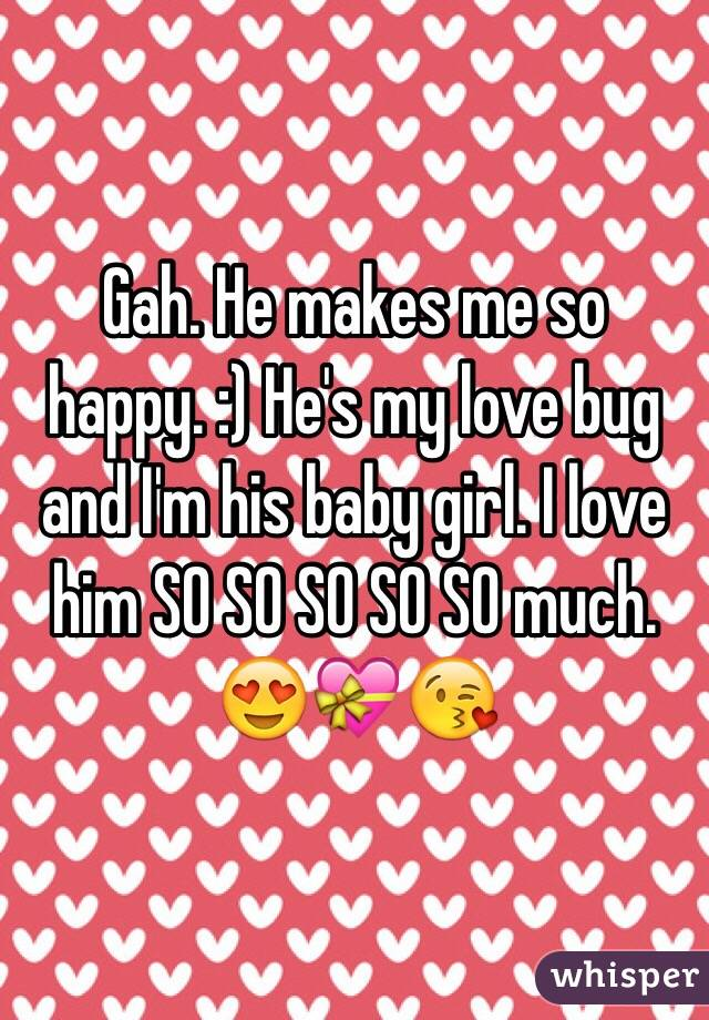 Gah. He makes me so happy. :) He's my love bug and I'm his baby girl. I love him SO SO SO SO SO much. 😍💝😘