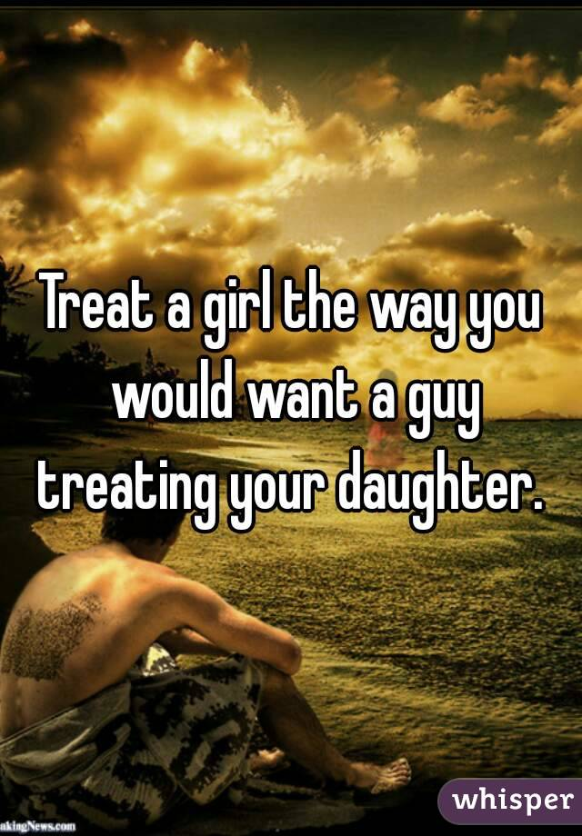 Treat a girl the way you would want a guy treating your daughter.