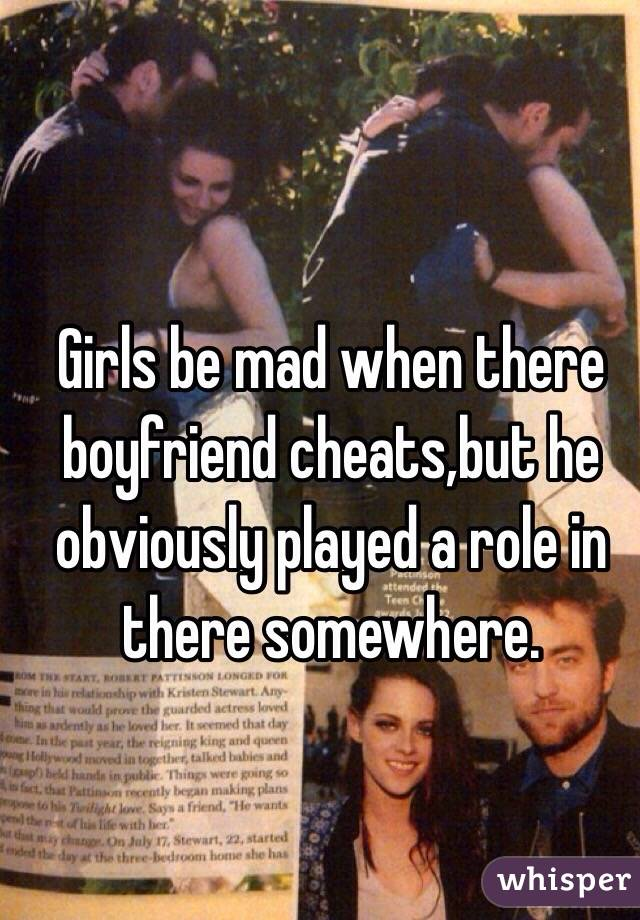 Girls be mad when there boyfriend cheats,but he obviously played a role in there somewhere.