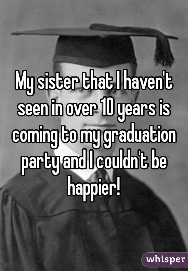 My sister that I haven't seen in over 10 years is coming to my graduation party and I couldn't be happier!