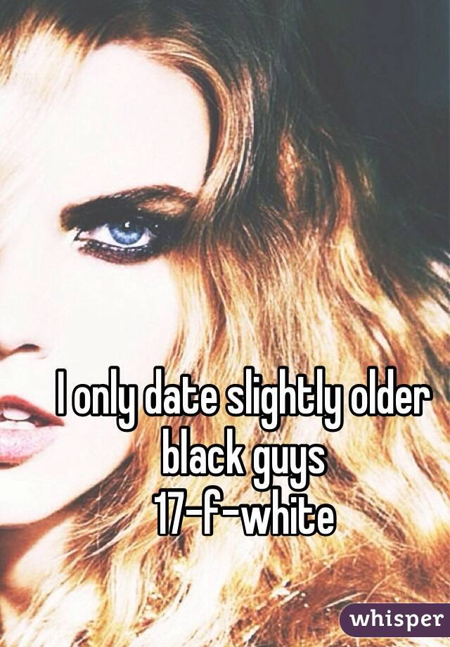 I only date slightly older black guys 17-f-white