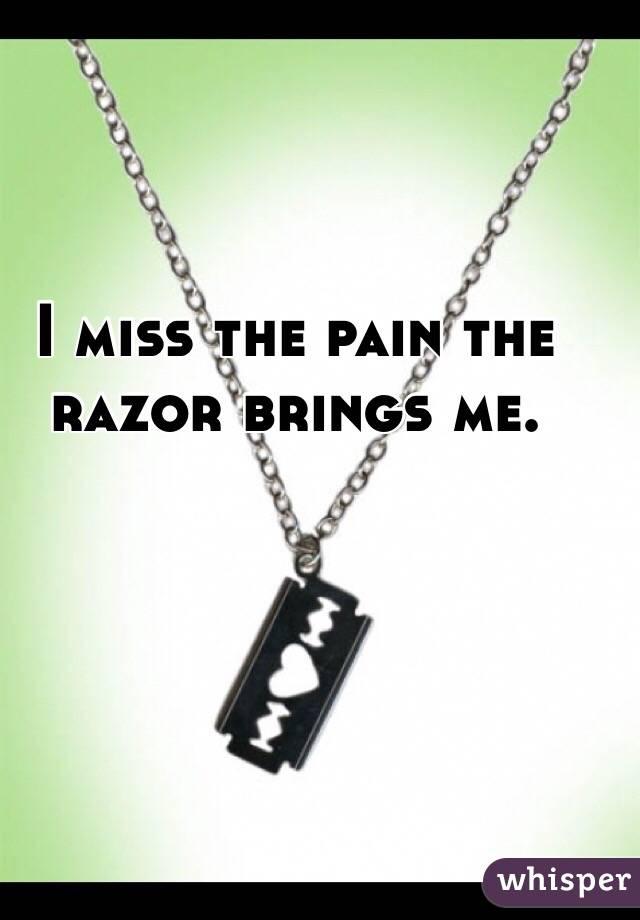 I miss the pain the razor brings me.
