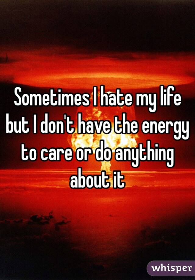 Sometimes I hate my life but I don't have the energy to care or do anything about it