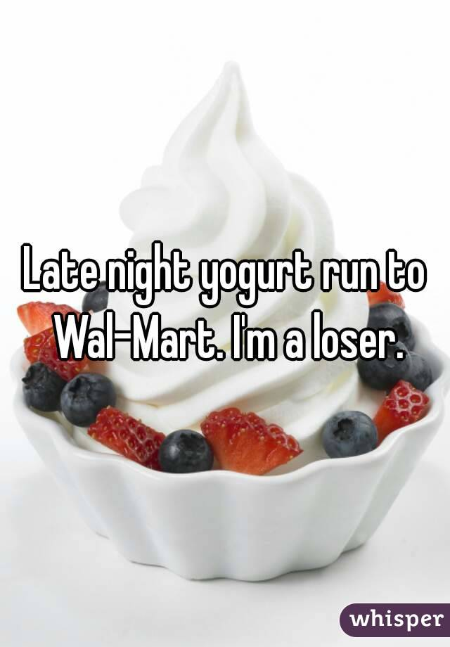 Late night yogurt run to Wal-Mart. I'm a loser.