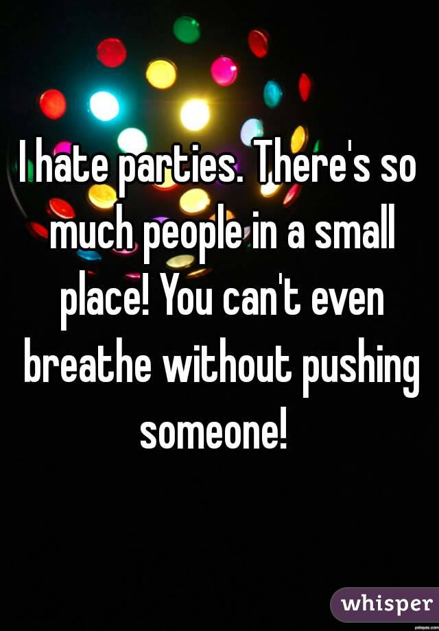 I hate parties. There's so much people in a small place! You can't even breathe without pushing someone!