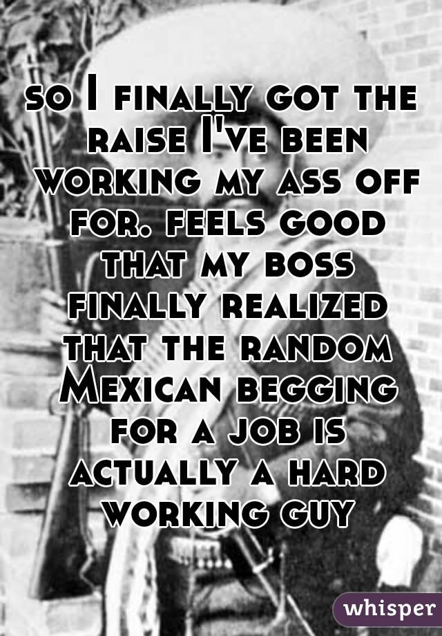so I finally got the raise I've been working my ass off for. feels good that my boss finally realized that the random Mexican begging for a job is actually a hard working guy