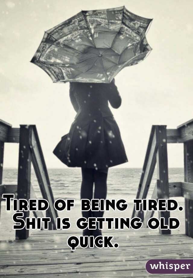 Tired of being tired. Shit is getting old quick.