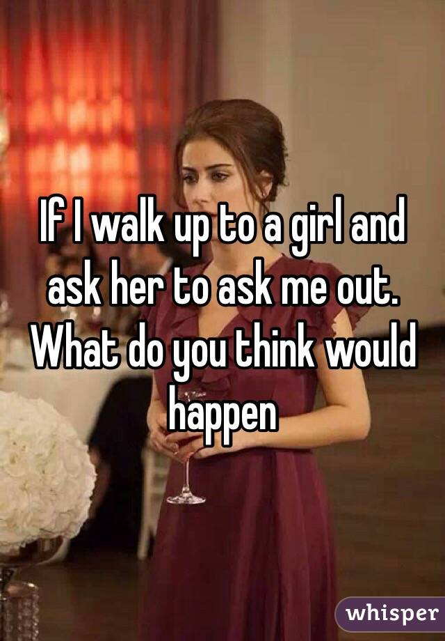If I walk up to a girl and ask her to ask me out. What do you think would happen