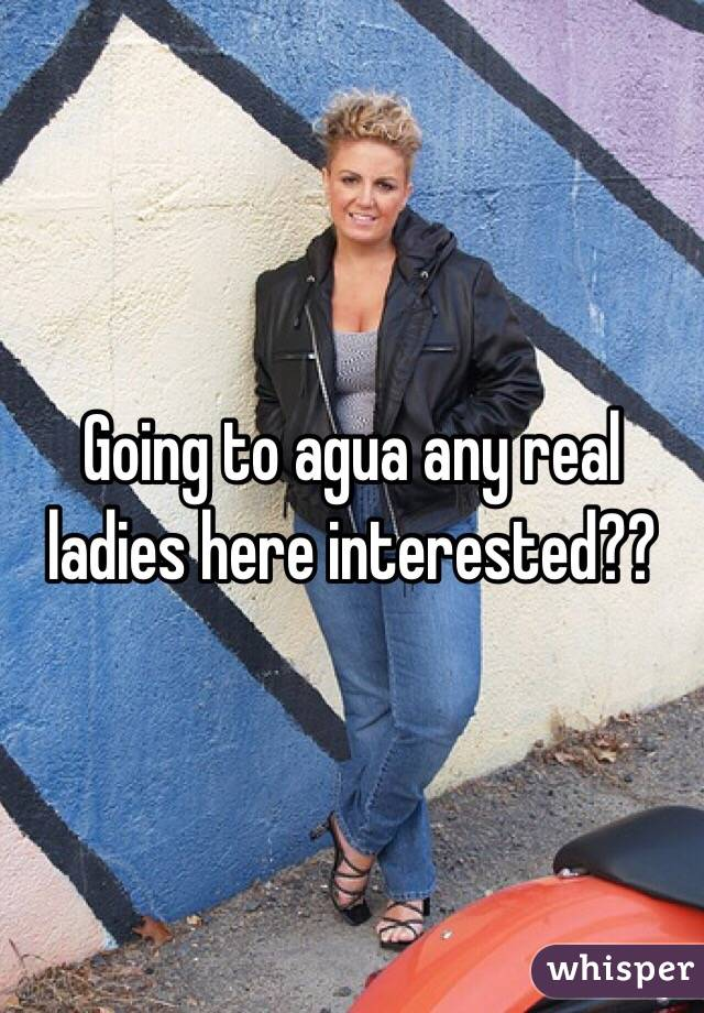 Going to agua any real ladies here interested??
