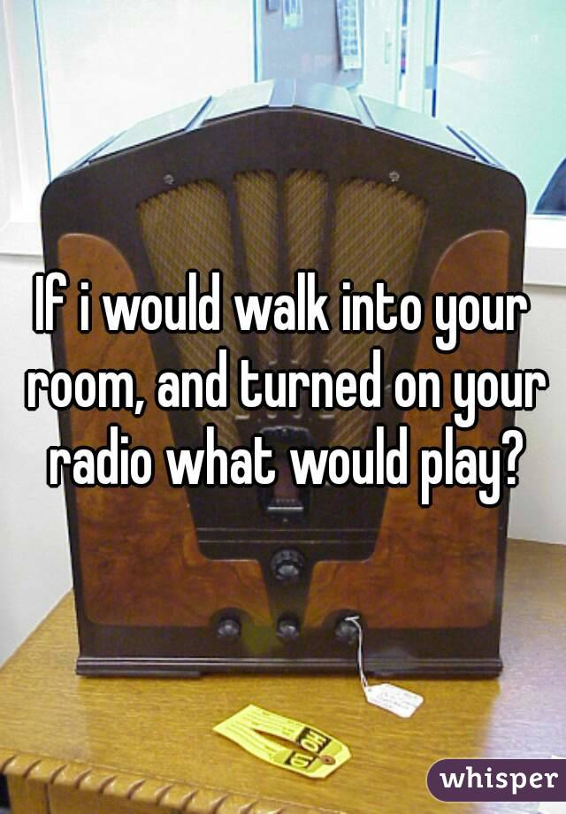 If i would walk into your room, and turned on your radio what would play?