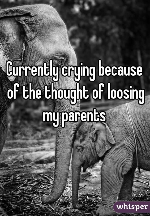 Currently crying because of the thought of loosing my parents