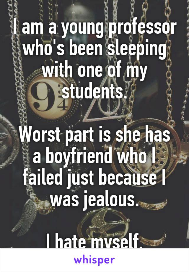 I am a young professor who's been sleeping with one of my students.  Worst part is she has a boyfriend who I failed just because I was jealous.  I hate myself.