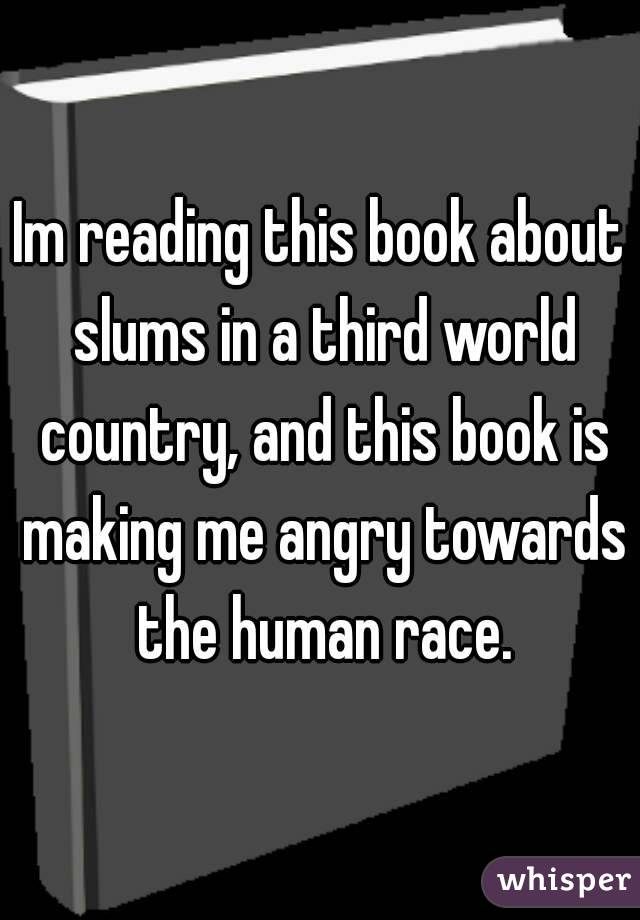 Im reading this book about slums in a third world country, and this book is making me angry towards the human race.