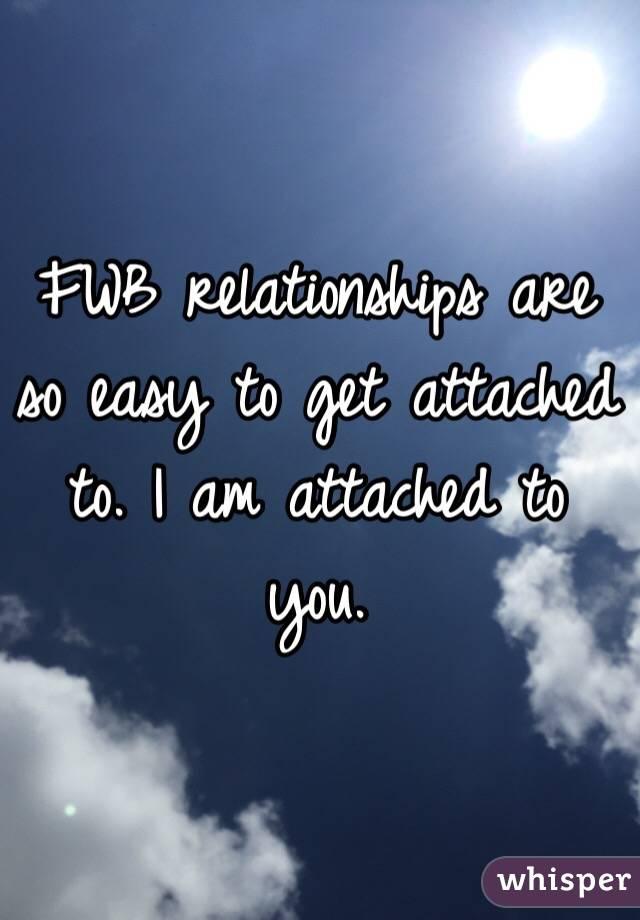 FWB relationships are so easy to get attached to. I am attached to you.