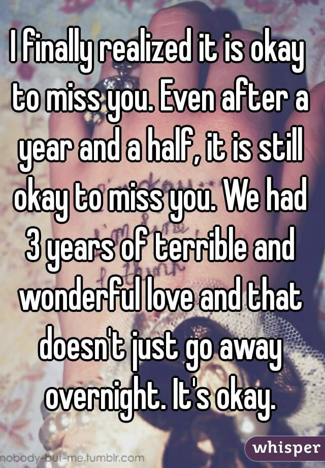 I finally realized it is okay to miss you. Even after a year and a half, it is still okay to miss you. We had 3 years of terrible and wonderful love and that doesn't just go away overnight. It's okay.