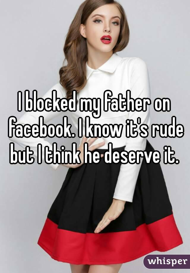 I blocked my father on facebook. I know it's rude but I think he deserve it.