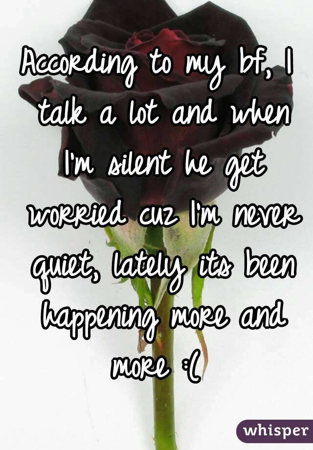 According to my bf, I talk a lot and when I'm silent he get worried cuz I'm never quiet, lately its been happening more and more :(