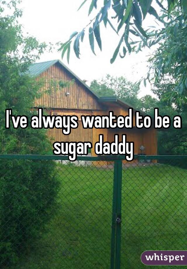 I've always wanted to be a sugar daddy