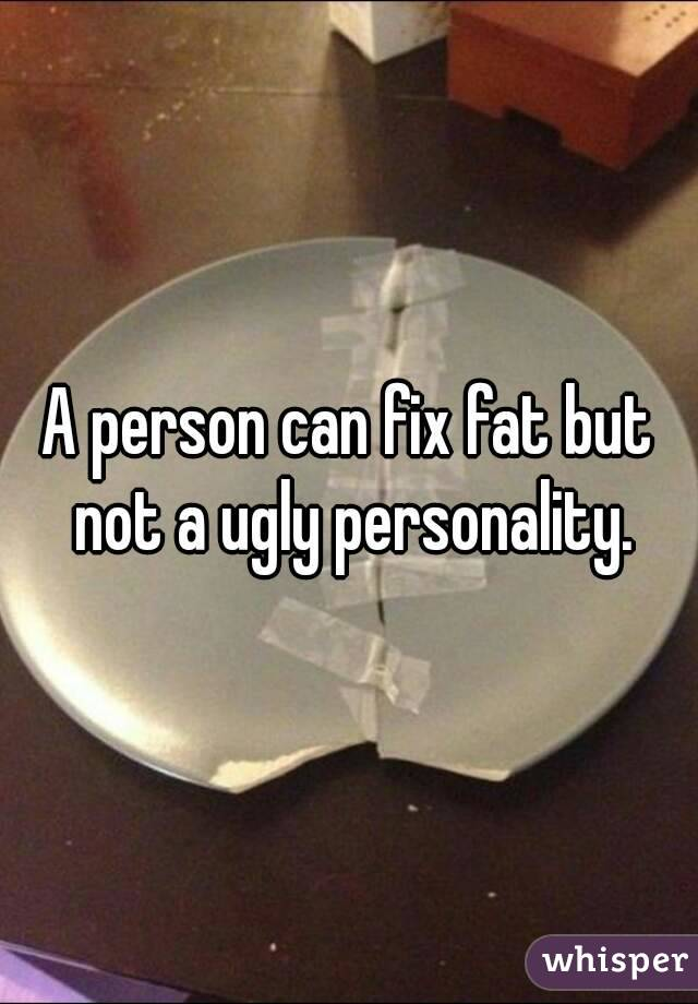A person can fix fat but not a ugly personality.